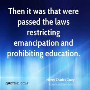Then it was that were passed the laws restricting emancipation and prohibiting education.
