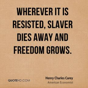 Henry Charles Carey - Wherever it is resisted, slaver dies away and freedom grows.