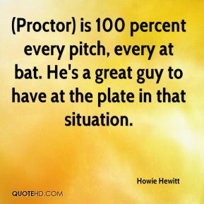 Howie Hewitt - (Proctor) is 100 percent every pitch, every at bat. He's a great guy to have at the plate in that situation.