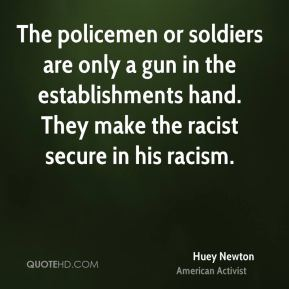 Huey Newton - The policemen or soldiers are only a gun in the establishments hand. They make the racist secure in his racism.