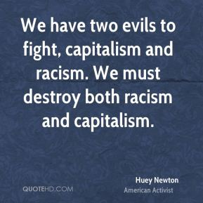 We have two evils to fight, capitalism and racism. We must destroy both racism and capitalism.