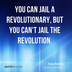 You can jail a Revolutionary, but you can't jail the Revolution.