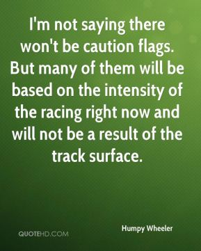 Humpy Wheeler - I'm not saying there won't be caution flags. But many of them will be based on the intensity of the racing right now and will not be a result of the track surface.