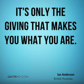 It's only the giving that makes you what you are.