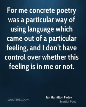 Ian Hamilton Finlay - For me concrete poetry was a particular way of using language which came out of a particular feeling, and I don't have control over whether this feeling is in me or not.