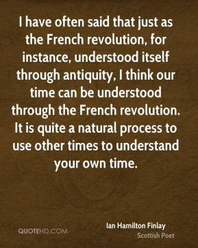 I have often said that just as the French revolution, for instance, understood itself through antiquity, I think our time can be understood through the French revolution. It is quite a natural process to use other times to understand your own time.