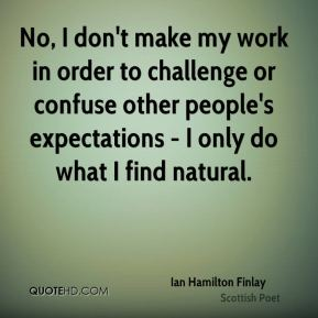 Ian Hamilton Finlay - No, I don't make my work in order to challenge or confuse other people's expectations - I only do what I find natural.