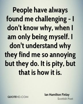 People have always found me challenging - I don't know why, when I am only being myself. I don't understand why they find me so annoying but they do. It is pity, but that is how it is.