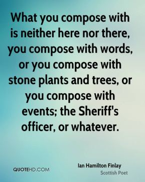 What you compose with is neither here nor there, you compose with words, or you compose with stone plants and trees, or you compose with events; the Sheriff's officer, or whatever.