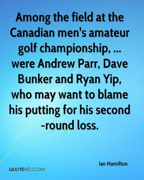 Ian Hamilton - Among the field at the Canadian men's amateur golf championship, ... were Andrew Parr, Dave Bunker and Ryan Yip, who may want to blame his putting for his second-round loss.