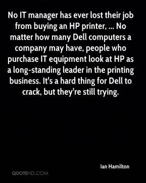 Ian Hamilton - No IT manager has ever lost their job from buying an HP printer, ... No matter how many Dell computers a company may have, people who purchase IT equipment look at HP as a long-standing leader in the printing business. It's a hard thing for Dell to crack, but they're still trying.