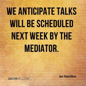 Ian Hamilton - We anticipate talks will be scheduled next week by the mediator.
