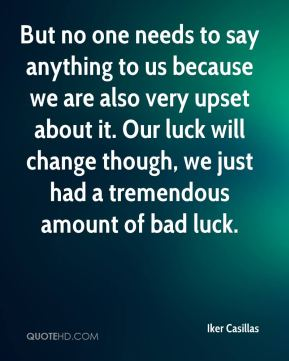 But no one needs to say anything to us because we are also very upset about it. Our luck will change though, we just had a tremendous amount of bad luck.