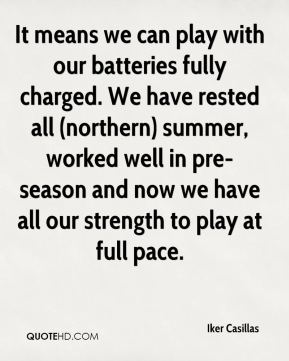 It means we can play with our batteries fully charged. We have rested all (northern) summer, worked well in pre-season and now we have all our strength to play at full pace.