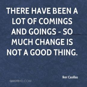 There have been a lot of comings and goings - so much change is not a good thing.