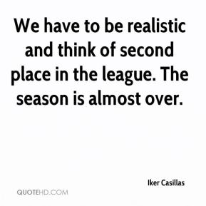 Iker Casillas - We have to be realistic and think of second place in the league. The season is almost over.