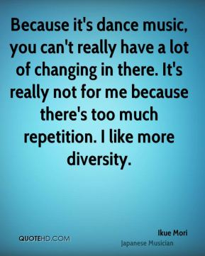 Because it's dance music, you can't really have a lot of changing in there. It's really not for me because there's too much repetition. I like more diversity.