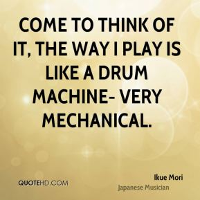 Come to think of it, the way I play is like a drum machine- very mechanical.
