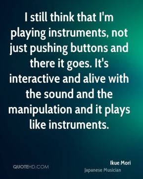 I still think that I'm playing instruments, not just pushing buttons and there it goes. It's interactive and alive with the sound and the manipulation and it plays like instruments.