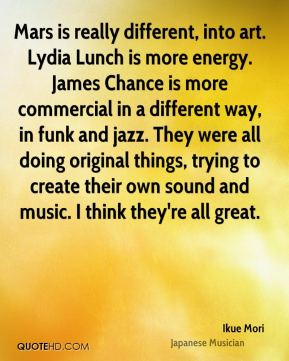 Mars is really different, into art. Lydia Lunch is more energy. James Chance is more commercial in a different way, in funk and jazz. They were all doing original things, trying to create their own sound and music. I think they're all great.