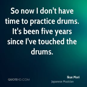 So now I don't have time to practice drums. It's been five years since I've touched the drums.
