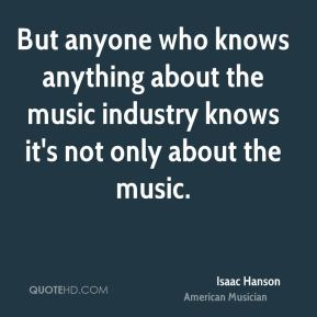 Isaac Hanson - But anyone who knows anything about the music industry knows it's not only about the music.