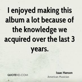 Isaac Hanson - I enjoyed making this album a lot because of the knowledge we acquired over the last 3 years.