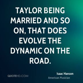 Isaac Hanson - Taylor being married and so on, that does evolve the dynamic on the road.