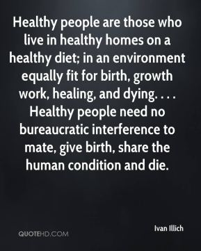Ivan Illich - Healthy people are those who live in healthy homes on a healthy diet; in an environment equally fit for birth, growth work, healing, and dying. . . . Healthy people need no bureaucratic interference to mate, give birth, share the human condition and die.