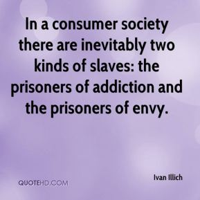 Ivan Illich - In a consumer society there are inevitably two kinds of slaves: the prisoners of addiction and the prisoners of envy.