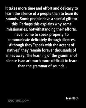 Ivan Illich - It takes more time and effort and delicacy to learn the silence of a people than to learn its sounds. Some people have a special gift for this. Perhaps this explains why some missionaries, notwithstanding their efforts, never come to speak properly, to communicate delicately through silences. Although they ''speak with the accent of natives'' they remain forever thousands of miles away. The learning of the grammar of silence is an art much more difficult to learn than the grammar of sounds.