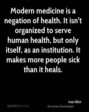 Ivan Illich - Modern medicine is a negation of health. It isn't organized to serve human health, but only itself, as an institution. It makes more people sick than it heals.