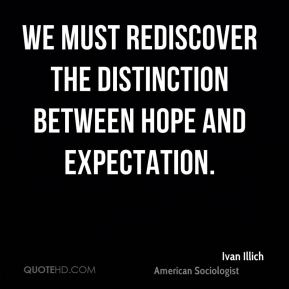 Ivan Illich - We must rediscover the distinction between hope and expectation.