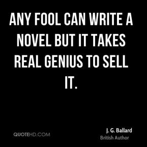 Any fool can write a novel but it takes real genius to sell it.