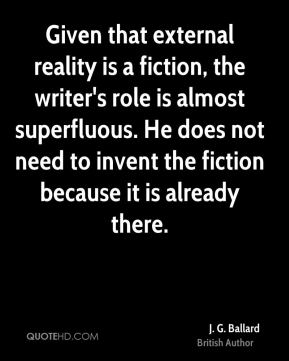 J. G. Ballard - Given that external reality is a fiction, the writer's role is almost superfluous. He does not need to invent the fiction because it is already there.
