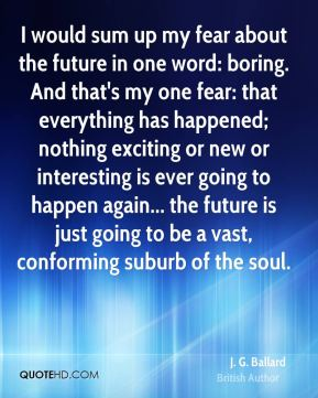 I would sum up my fear about the future in one word: boring. And that's my one fear: that everything has happened; nothing exciting or new or interesting is ever going to happen again... the future is just going to be a vast, conforming suburb of the soul.