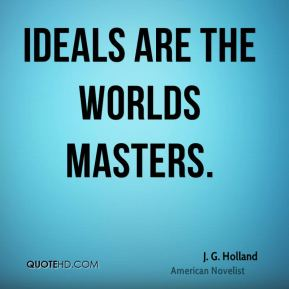J. G. Holland - Ideals are the worlds masters.