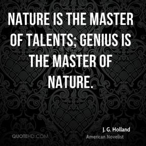 J. G. Holland - Nature is the master of talents; genius is the master of nature.