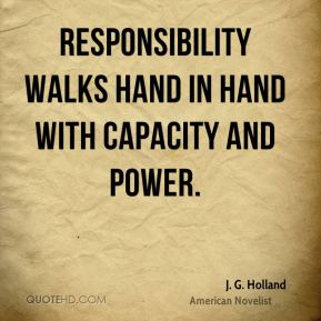 J. G. Holland - Responsibility walks hand in hand with capacity and power.