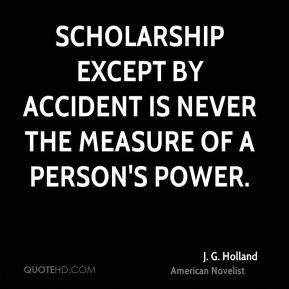 J. G. Holland - Scholarship except by accident is never the measure of a person's power.
