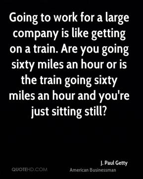 Going to work for a large company is like getting on a train. Are you going sixty miles an hour or is the train going sixty miles an hour and you're just sitting still?