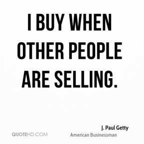 I buy when other people are selling.