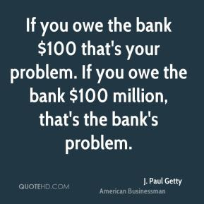 If you owe the bank $100 that's your problem. If you owe the bank $100 million, that's the bank's problem.