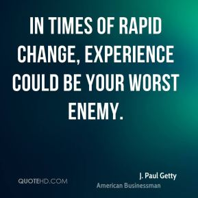 J. Paul Getty - In times of rapid change, experience could be your worst enemy.