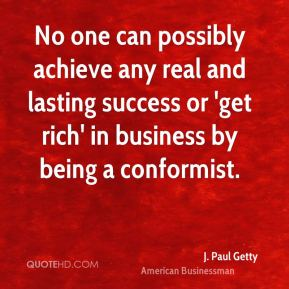 No one can possibly achieve any real and lasting success or 'get rich' in business by being a conformist.