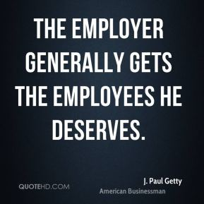 The employer generally gets the employees he deserves.