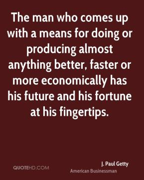 The man who comes up with a means for doing or producing almost anything better, faster or more economically has his future and his fortune at his fingertips.