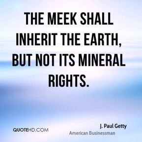 J. Paul Getty - The meek shall inherit the Earth, but not its mineral rights.