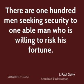 There are one hundred men seeking security to one able man who is willing to risk his fortune.