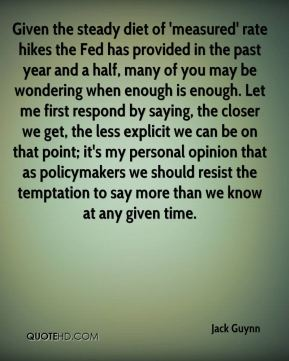 Jack Guynn - Given the steady diet of 'measured' rate hikes the Fed has provided in the past year and a half, many of you may be wondering when enough is enough. Let me first respond by saying, the closer we get, the less explicit we can be on that point; it's my personal opinion that as policymakers we should resist the temptation to say more than we know at any given time.